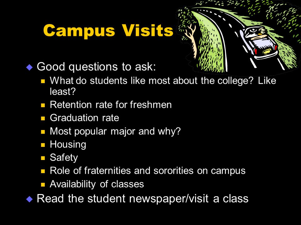 Campus Visits  Good questions to ask: What do students like most about the college.