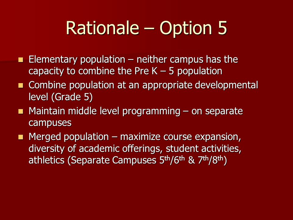 Rationale – Option 5 Elementary population – neither campus has the capacity to combine the Pre K – 5 population Elementary population – neither campus has the capacity to combine the Pre K – 5 population Combine population at an appropriate developmental level (Grade 5) Combine population at an appropriate developmental level (Grade 5) Maintain middle level programming – on separate campuses Maintain middle level programming – on separate campuses Merged population – maximize course expansion, diversity of academic offerings, student activities, athletics (Separate Campuses 5 th /6 th & 7 th /8 th ) Merged population – maximize course expansion, diversity of academic offerings, student activities, athletics (Separate Campuses 5 th /6 th & 7 th /8 th )