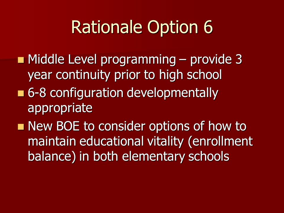 Rationale Option 6 Middle Level programming – provide 3 year continuity prior to high school Middle Level programming – provide 3 year continuity prior to high school 6-8 configuration developmentally appropriate 6-8 configuration developmentally appropriate New BOE to consider options of how to maintain educational vitality (enrollment balance) in both elementary schools New BOE to consider options of how to maintain educational vitality (enrollment balance) in both elementary schools