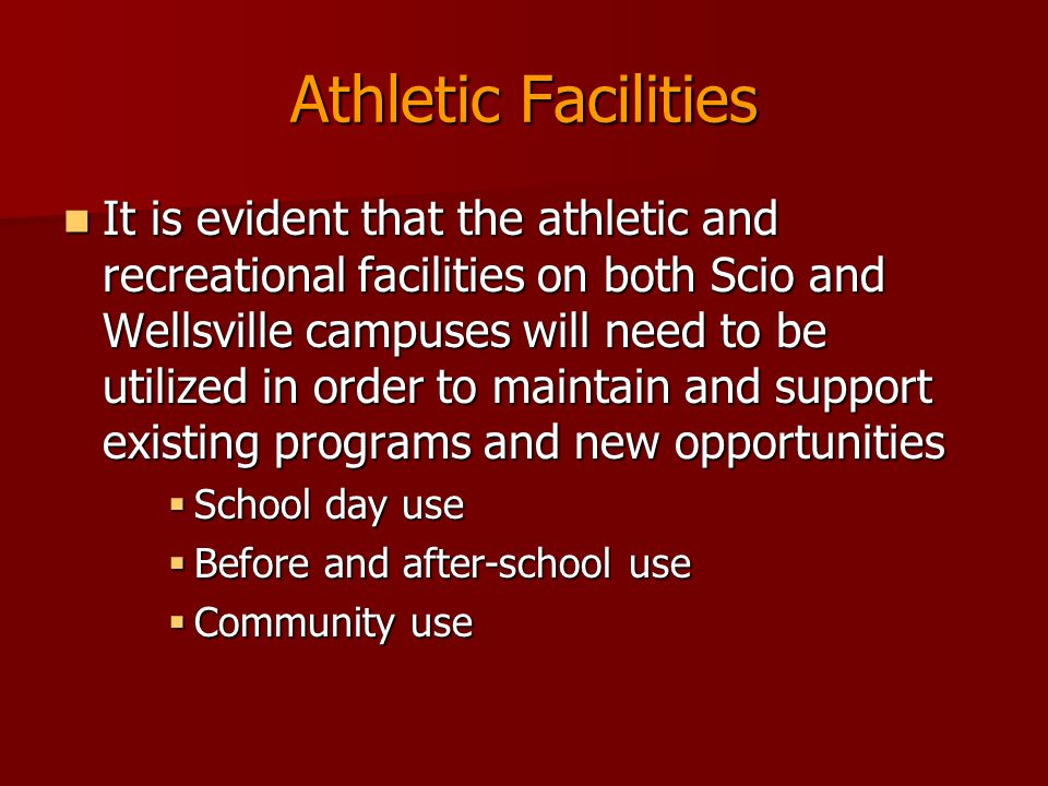 Athletic Facilities It is evident that the athletic and recreational facilities on both Scio and Wellsville campuses will need to be utilized in order to maintain and support existing programs and new opportunities It is evident that the athletic and recreational facilities on both Scio and Wellsville campuses will need to be utilized in order to maintain and support existing programs and new opportunities  School day use  Before and after-school use  Community use