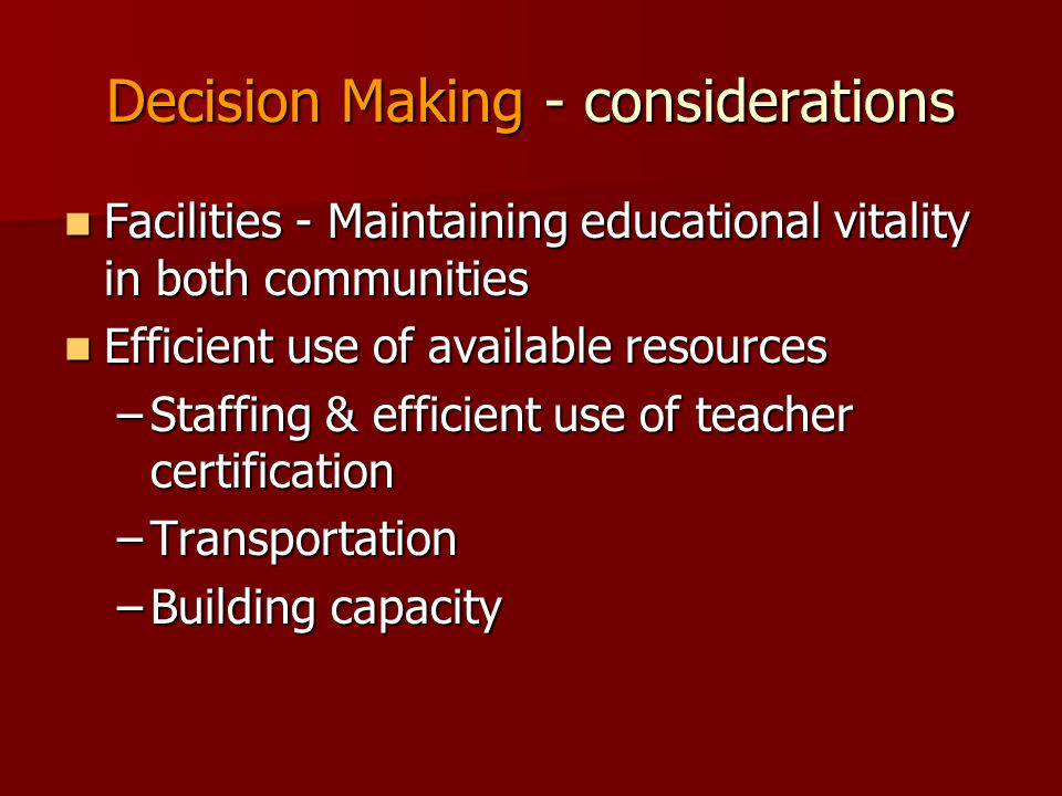 Decision Making - considerations Facilities - Maintaining educational vitality in both communities Facilities - Maintaining educational vitality in both communities Efficient use of available resources Efficient use of available resources –Staffing & efficient use of teacher certification –Transportation –Building capacity