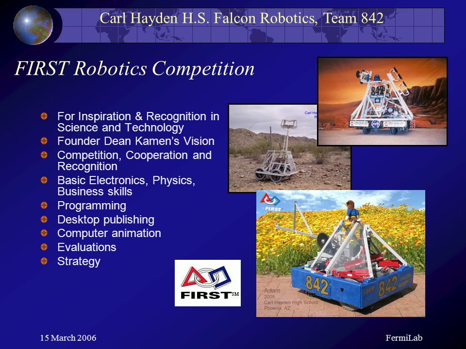 Carl Hayden H.S. Falcon Robotics, Team 842 15 March 2006FermiLab For Inspiration & Recognition in Science and Technology Founder Dean Kamen's Vision C