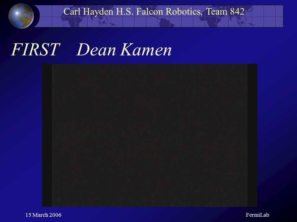 Carl Hayden H.S. Falcon Robotics, Team 842 15 March 2006FermiLab FIRST Dean Kamen