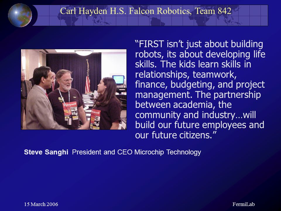 "Carl Hayden H.S. Falcon Robotics, Team 842 15 March 2006FermiLab ""FIRST isn't just about building robots, its about developing life skills. The kids l"