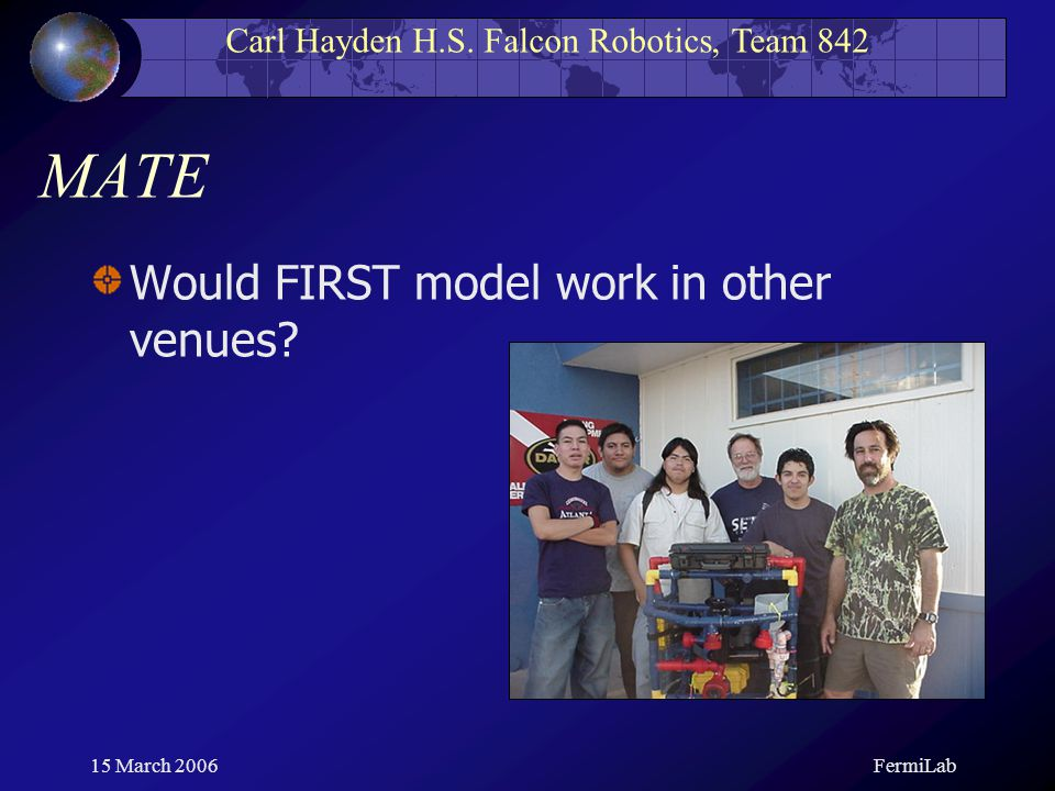 Carl Hayden H.S. Falcon Robotics, Team 842 15 March 2006FermiLab MATE Would FIRST model work in other venues?
