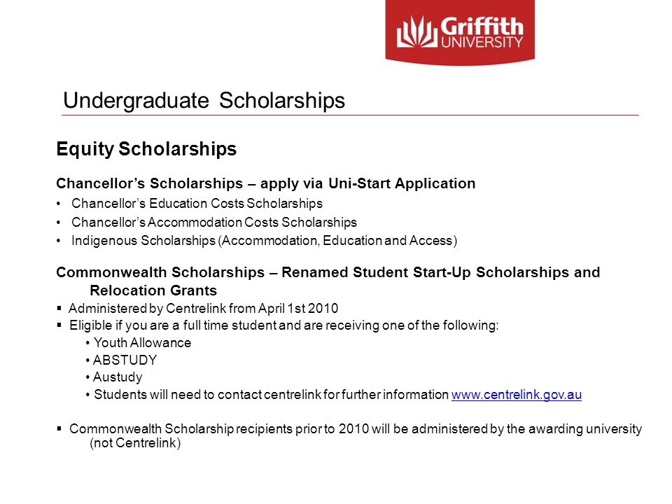 Undergraduate Scholarships Equity Scholarships Chancellor's Scholarships – apply via Uni-Start Application Chancellor's Education Costs Scholarships Chancellor's Accommodation Costs Scholarships Indigenous Scholarships (Accommodation, Education and Access) Commonwealth Scholarships – Renamed Student Start-Up Scholarships and Relocation Grants  Administered by Centrelink from April 1st 2010  Eligible if you are a full time student and are receiving one of the following: Youth Allowance ABSTUDY Austudy Students will need to contact centrelink for further information www.centrelink.gov.auwww.centrelink.gov.au  Commonwealth Scholarship recipients prior to 2010 will be administered by the awarding university (not Centrelink)