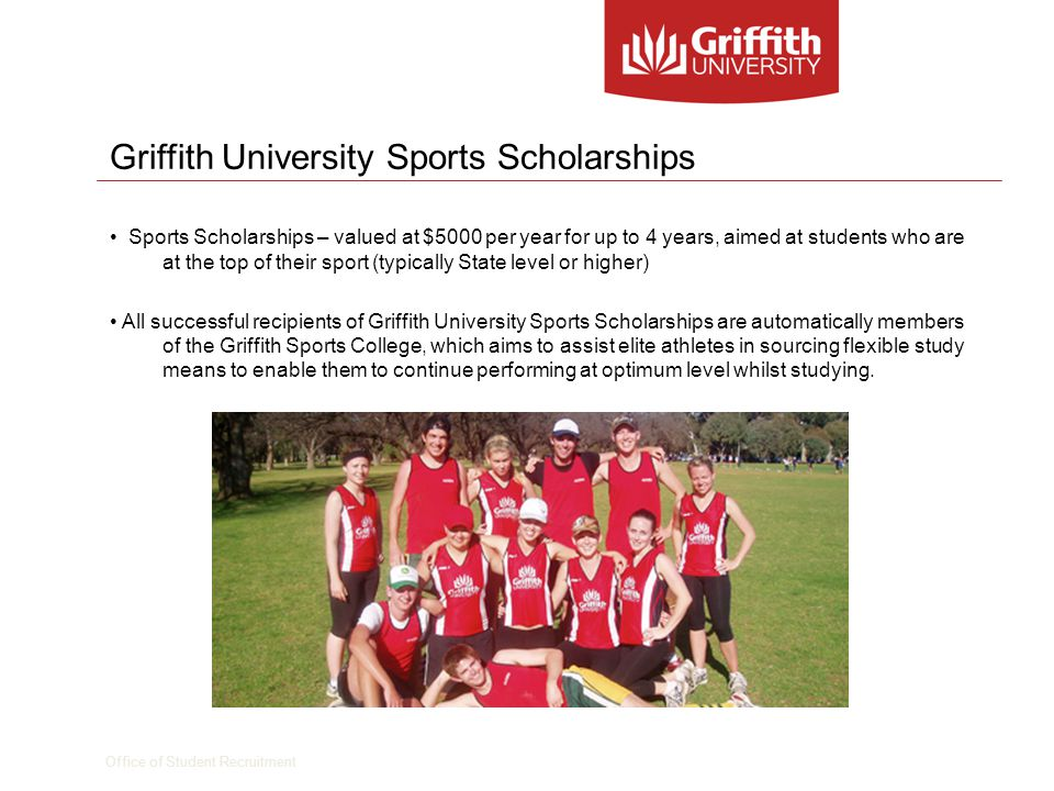 Office of Student Recruitment Griffith University Sports Scholarships Sports Scholarships – valued at $5000 per year for up to 4 years, aimed at students who are at the top of their sport (typically State level or higher) All successful recipients of Griffith University Sports Scholarships are automatically members of the Griffith Sports College, which aims to assist elite athletes in sourcing flexible study means to enable them to continue performing at optimum level whilst studying.