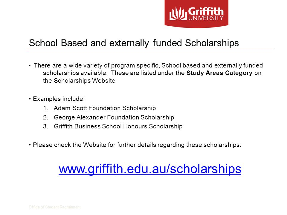 Office of Student Recruitment Scholarships Office – Information and contact details To apply for Academic, Sports and other scholarships, download the relevant application forms at: www.griffith.edu.au/scholarships To enquire regarding Student Start-Up Scholarships contact : www.centrelink.gov.au www.centrelink.gov.au Further questions or advise on scholarships please email: scholarships@griffith.edu.au
