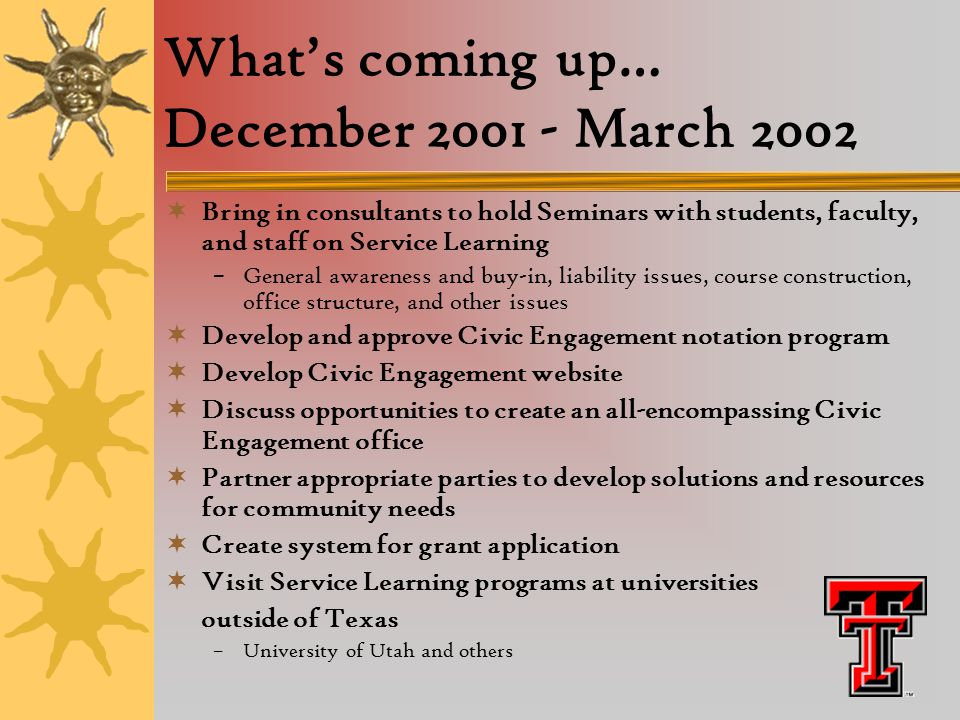 What's coming up… December 2001 - March 2002  Bring in consultants to hold Seminars with students, faculty, and staff on Service Learning –General awareness and buy-in, liability issues, course construction, office structure, and other issues  Develop and approve Civic Engagement notation program  Develop Civic Engagement website  Discuss opportunities to create an all-encompassing Civic Engagement office  Partner appropriate parties to develop solutions and resources for community needs  Create system for grant application  Visit Service Learning programs at universities outside of Texas –University of Utah and others