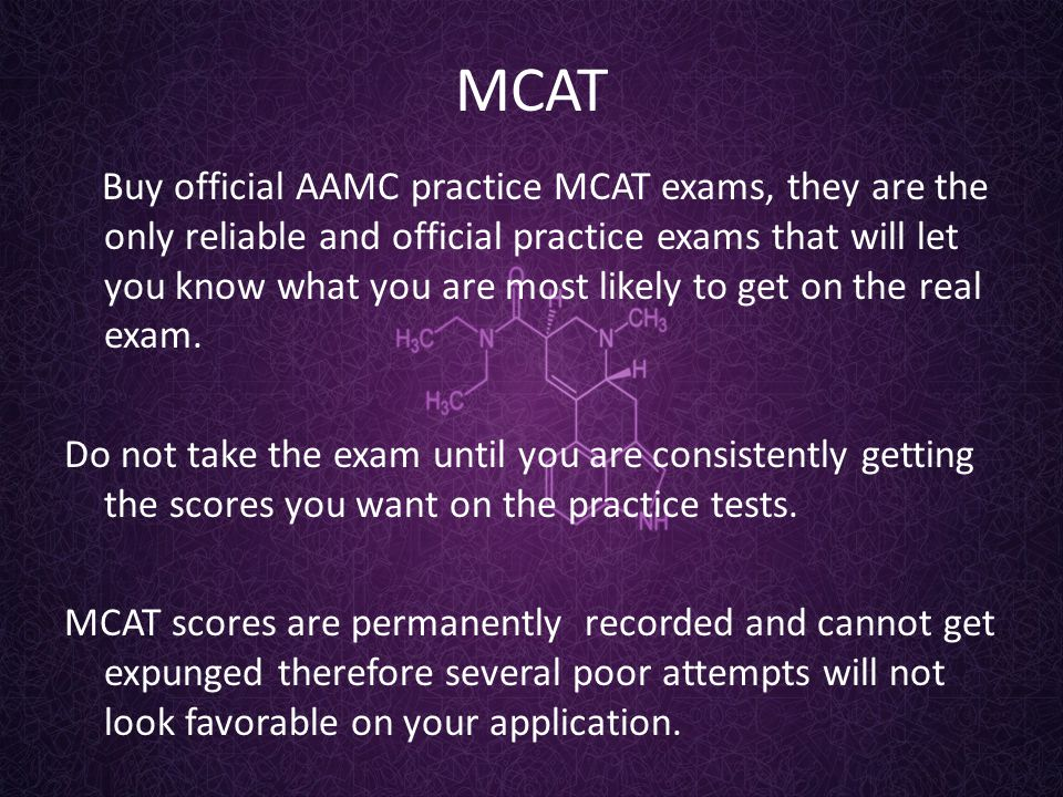 MCAT Buy official AAMC practice MCAT exams, they are the only reliable and official practice exams that will let you know what you are most likely to get on the real exam.
