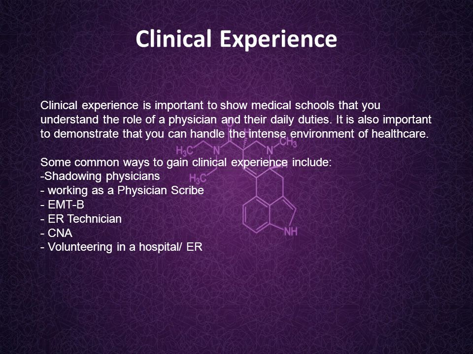 Clinical Experience Clinical experience is important to show medical schools that you understand the role of a physician and their daily duties.