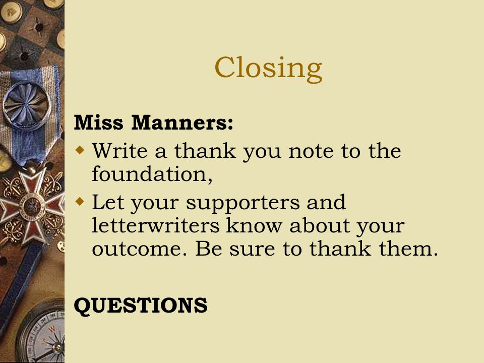 Closing Miss Manners:  Write a thank you note to the foundation,  Let your supporters and letterwriters know about your outcome. Be sure to thank th