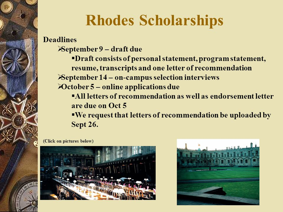 Rhodes Scholarships Deadlines  September 9 – draft due  Draft consists of personal statement, program statement, resume, transcripts and one letter