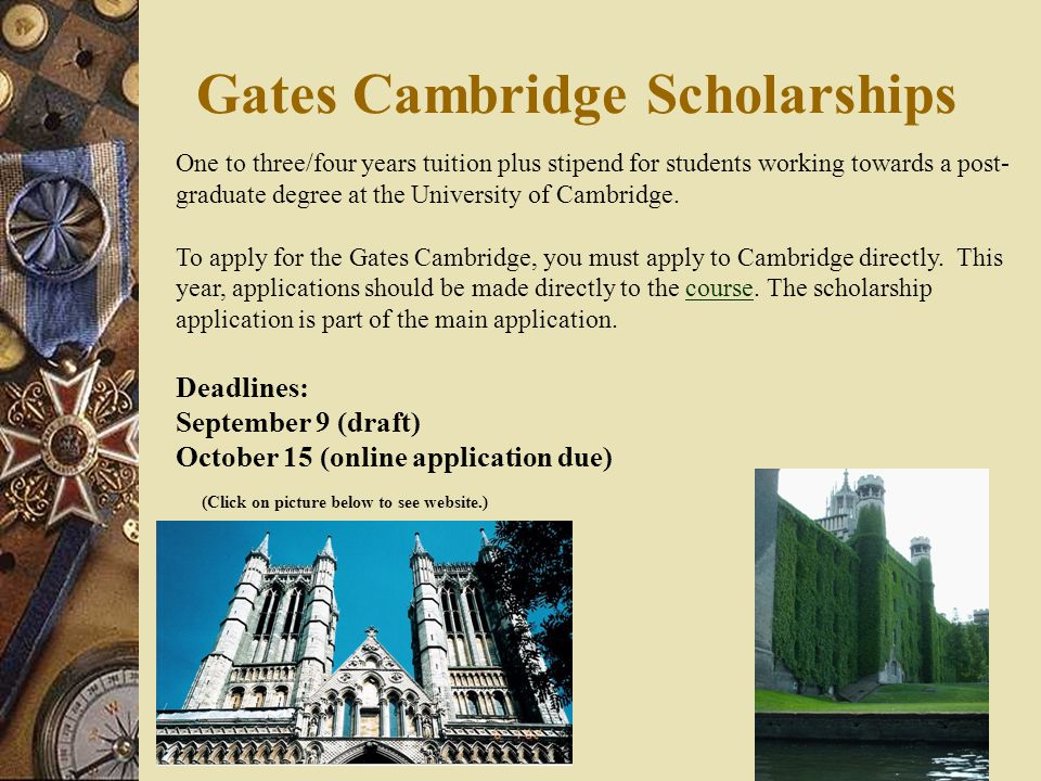 Gates Cambridge Scholarships One to three/four years tuition plus stipend for students working towards a post- graduate degree at the University of Cambridge.
