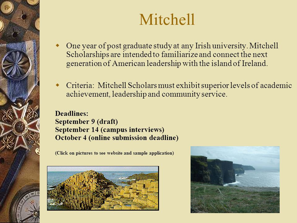 Mitchell  One year of post graduate study at any Irish university. Mitchell Scholarships are intended to familiarize and connect the next generation