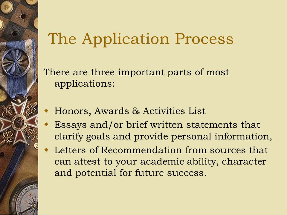The Application Process There are three important parts of most applications:  Honors, Awards & Activities List  Essays and/or brief written statements that clarify goals and provide personal information,  Letters of Recommendation from sources that can attest to your academic ability, character and potential for future success.