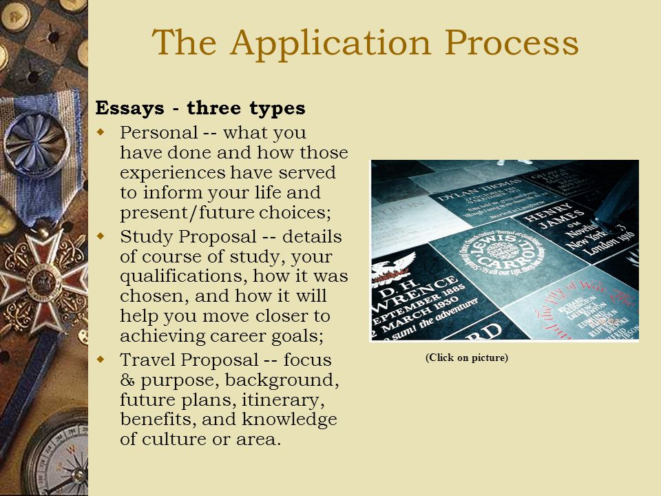 The Application Process Essays - three types  Personal -- what you have done and how those experiences have served to inform your life and present/future choices;  Study Proposal -- details of course of study, your qualifications, how it was chosen, and how it will help you move closer to achieving career goals;  Travel Proposal -- focus & purpose, background, future plans, itinerary, benefits, and knowledge of culture or area.