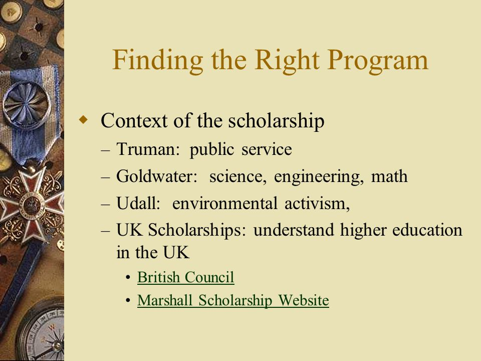 Finding the Right Program  Context of the scholarship – Truman: public service – Goldwater: science, engineering, math – Udall: environmental activis