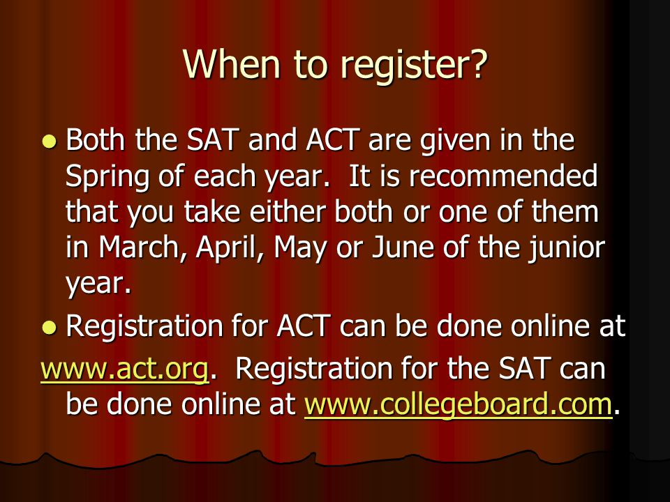 When to register. Both the SAT and ACT are given in the Spring of each year.