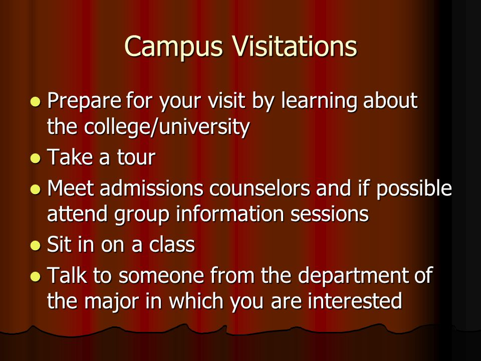 Campus Visitations Prepare for your visit by learning about the college/university Prepare for your visit by learning about the college/university Take a tour Take a tour Meet admissions counselors and if possible attend group information sessions Meet admissions counselors and if possible attend group information sessions Sit in on a class Sit in on a class Talk to someone from the department of the major in which you are interested Talk to someone from the department of the major in which you are interested