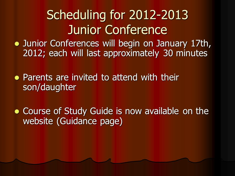 Scheduling for 2012-2013 Junior Conference Junior Conferences will begin on January 17th, 2012; each will last approximately 30 minutes Junior Conferences will begin on January 17th, 2012; each will last approximately 30 minutes Parents are invited to attend with their son/daughter Parents are invited to attend with their son/daughter Course of Study Guide is now available on the website (Guidance page) Course of Study Guide is now available on the website (Guidance page)