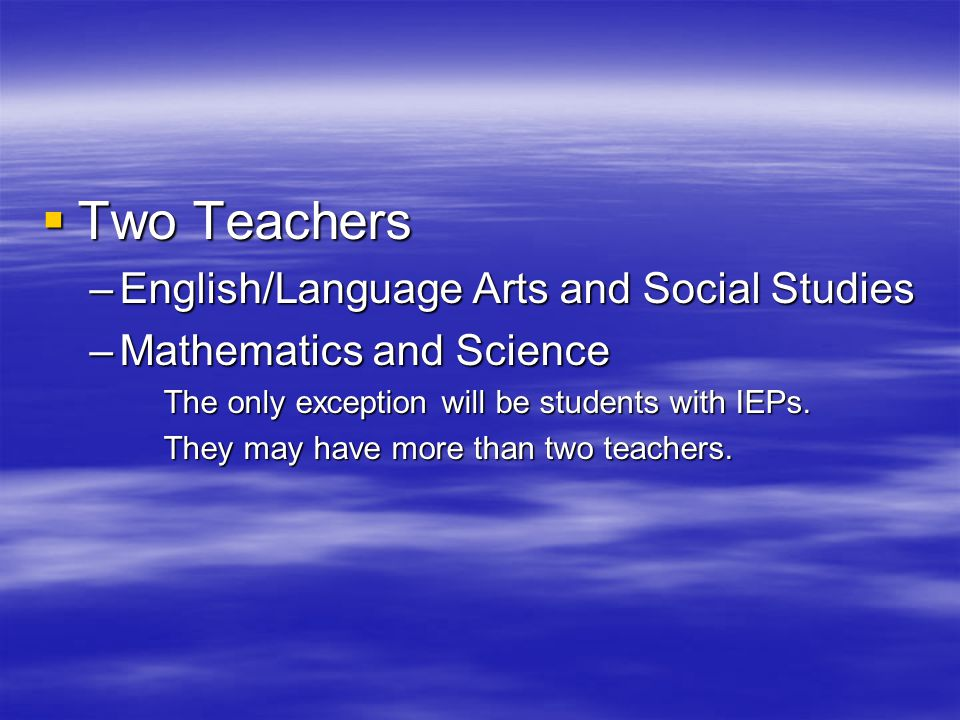  Two Teachers –English/Language Arts and Social Studies –Mathematics and Science The only exception will be students with IEPs.