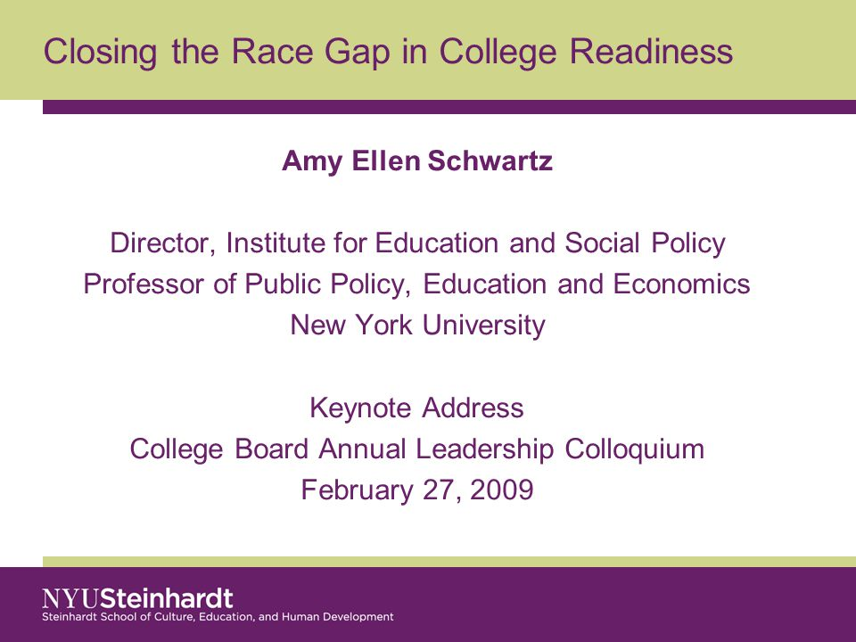 Closing the Race Gap in College Readiness Amy Ellen Schwartz Director, Institute for Education and Social Policy Professor of Public Policy, Education and Economics New York University Keynote Address College Board Annual Leadership Colloquium February 27, 2009