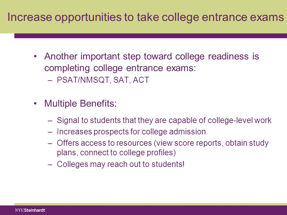 Increase opportunities to take college entrance exams Another important step toward college readiness is completing college entrance exams: –PSAT/NMSQT, SAT, ACT Multiple Benefits: –Signal to students that they are capable of college-level work –Increases prospects for college admission –Offers access to resources (view score reports, obtain study plans, connect to college profiles) –Colleges may reach out to students!