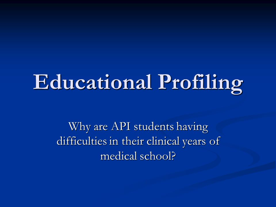 Educational Profiling Why are API students having difficulties in their clinical years of medical school?