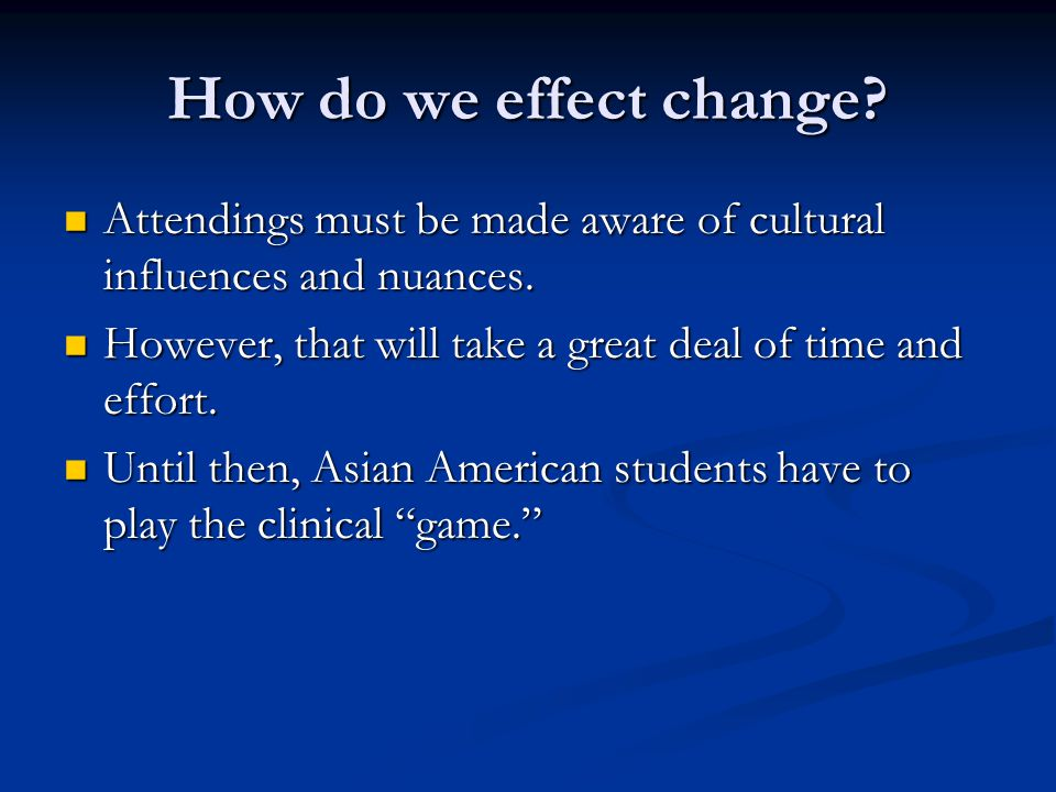 How do we effect change. Attendings must be made aware of cultural influences and nuances.