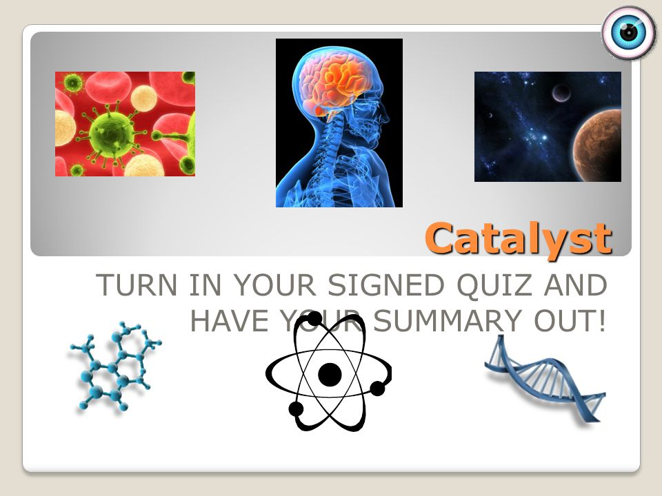 Catalyst TURN IN YOUR SIGNED QUIZ AND HAVE YOUR SUMMARY OUT!