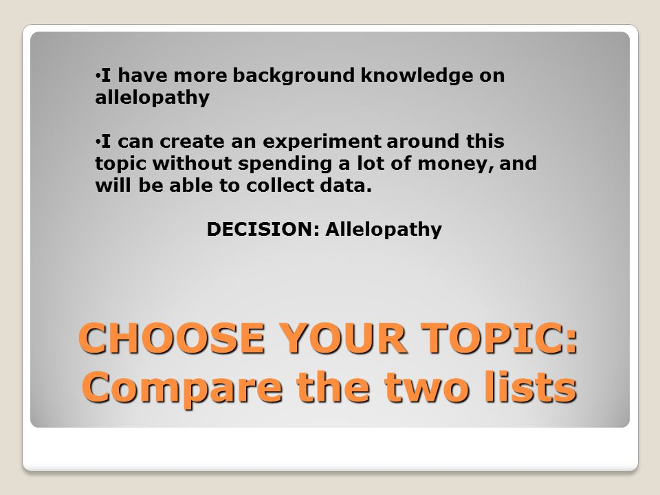 CHOOSE YOUR TOPIC: Compare the two lists I have more background knowledge on allelopathy I can create an experiment around this topic without spending a lot of money, and will be able to collect data.