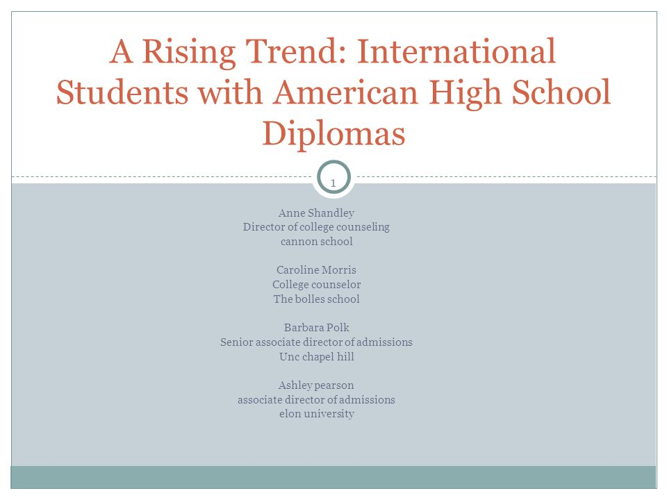 1 Anne Shandley Director of college counseling cannon school Caroline Morris College counselor The bolles school Barbara Polk Senior associate director of admissions Unc chapel hill Ashley pearson associate director of admissions elon university A Rising Trend: International Students with American High School Diplomas
