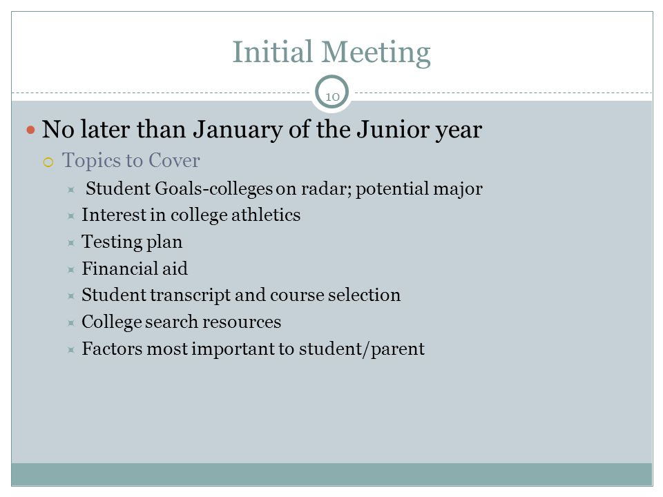 10 Initial Meeting No later than January of the Junior year  Topics to Cover  Student Goals-colleges on radar; potential major  Interest in college athletics  Testing plan  Financial aid  Student transcript and course selection  College search resources  Factors most important to student/parent