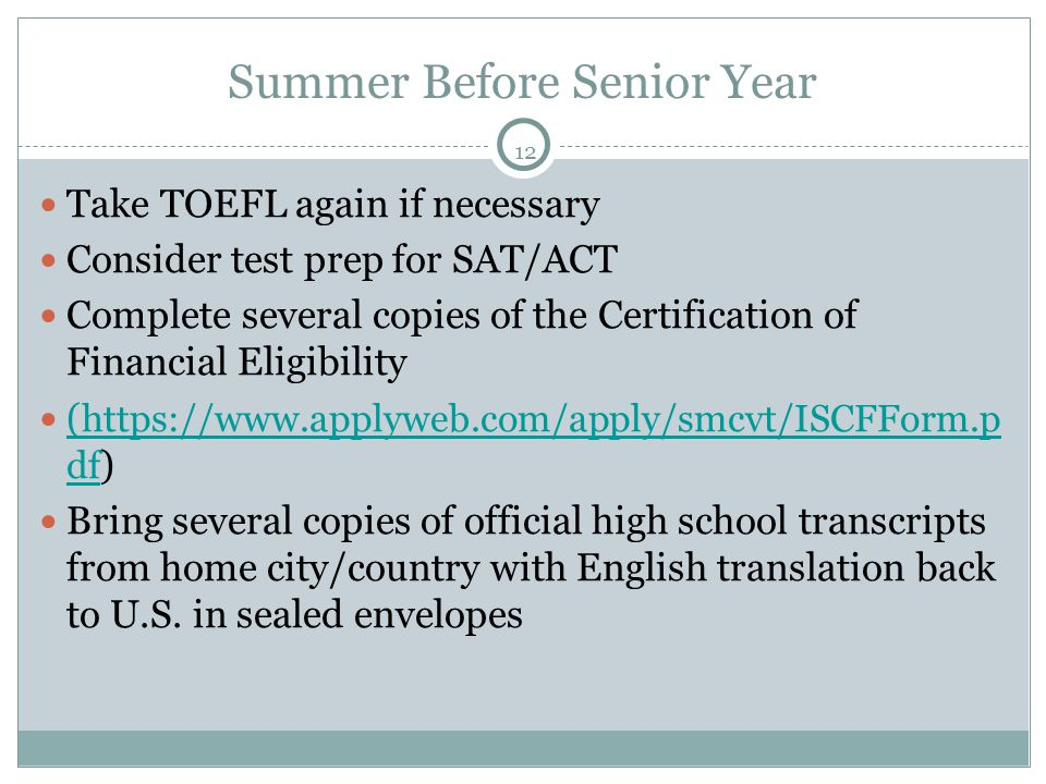 12 Summer Before Senior Year Take TOEFL again if necessary Consider test prep for SAT/ACT Complete several copies of the Certification of Financial Eligibility ( https://www.applyweb.com/apply/smcvt/ISCFForm.p df ) ( https://www.applyweb.com/apply/smcvt/ISCFForm.p df Bring several copies of official high school transcripts from home city/country with English translation back to U.S.