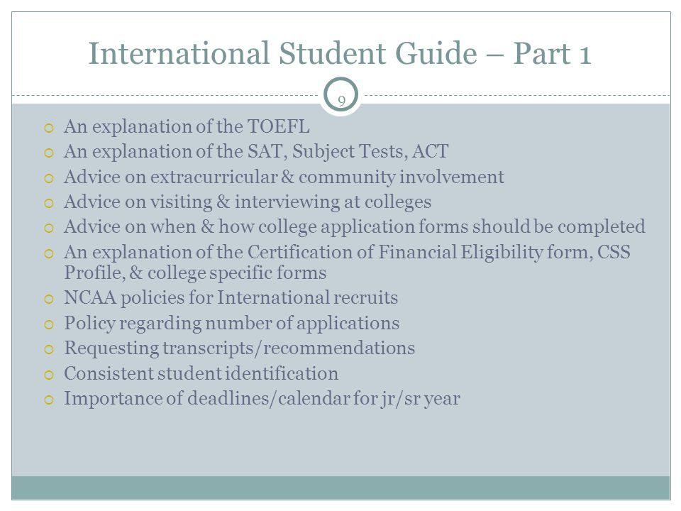 9 International Student Guide – Part 1  An explanation of the TOEFL  An explanation of the SAT, Subject Tests, ACT  Advice on extracurricular & community involvement  Advice on visiting & interviewing at colleges  Advice on when & how college application forms should be completed  An explanation of the Certification of Financial Eligibility form, CSS Profile, & college specific forms  NCAA policies for International recruits  Policy regarding number of applications  Requesting transcripts/recommendations  Consistent student identification  Importance of deadlines/calendar for jr/sr year