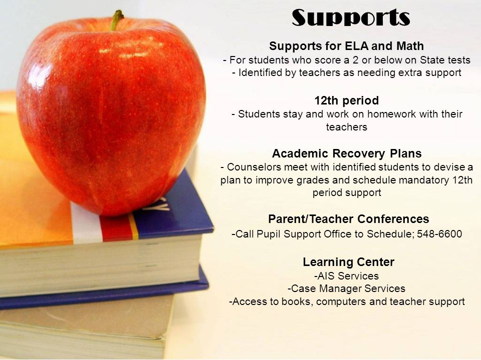 Supports for ELA and Math - For students who score a 2 or below on State tests - Identified by teachers as needing extra support 12th period - Students stay and work on homework with their teachers Academic Recovery Plans - Counselors meet with identified students to devise a plan to improve grades and schedule mandatory 12th period support Parent/Teacher Conferences - Call Pupil Support Office to Schedule; 548-6600 Learning Center -AIS Services -Case Manager Services -Access to books, computers and teacher support Supports