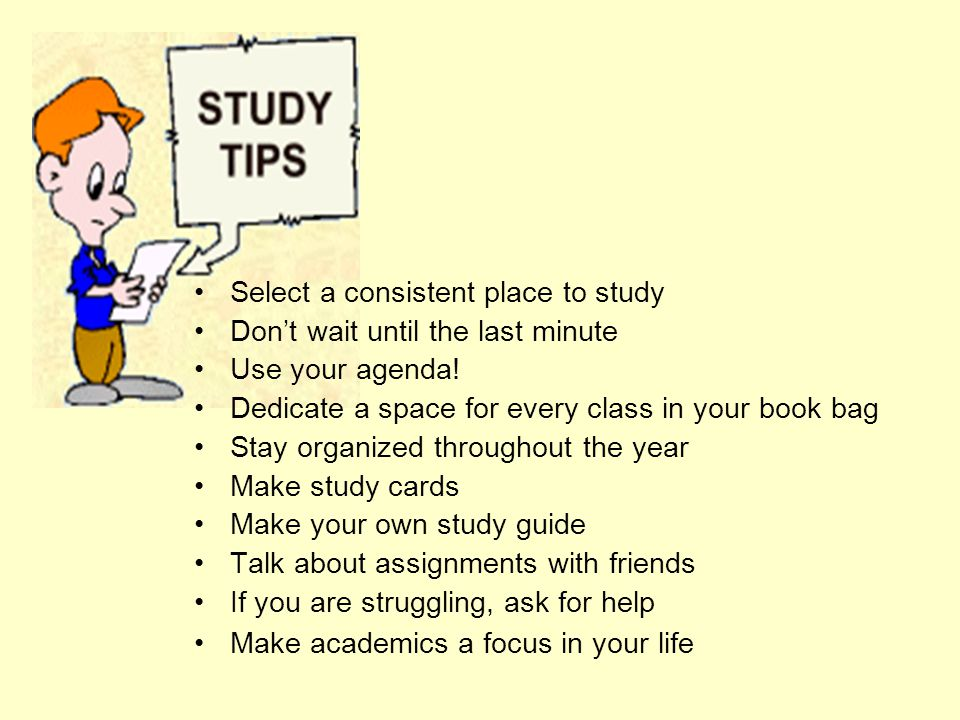 Select a consistent place to study Don't wait until the last minute Use your agenda.