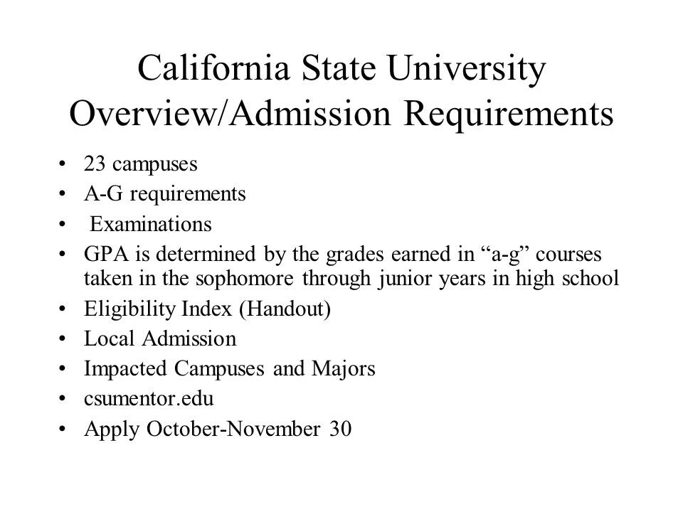 "California State University Overview/Admission Requirements 23 campuses A-G requirements Examinations GPA is determined by the grades earned in ""a-g"""