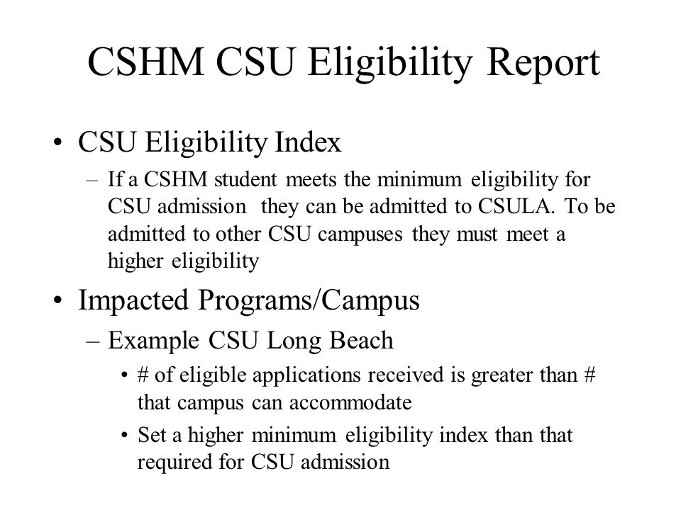 CSHM CSU Eligibility Report CSU Eligibility Index –If a CSHM student meets the minimum eligibility for CSU admission they can be admitted to CSULA. To