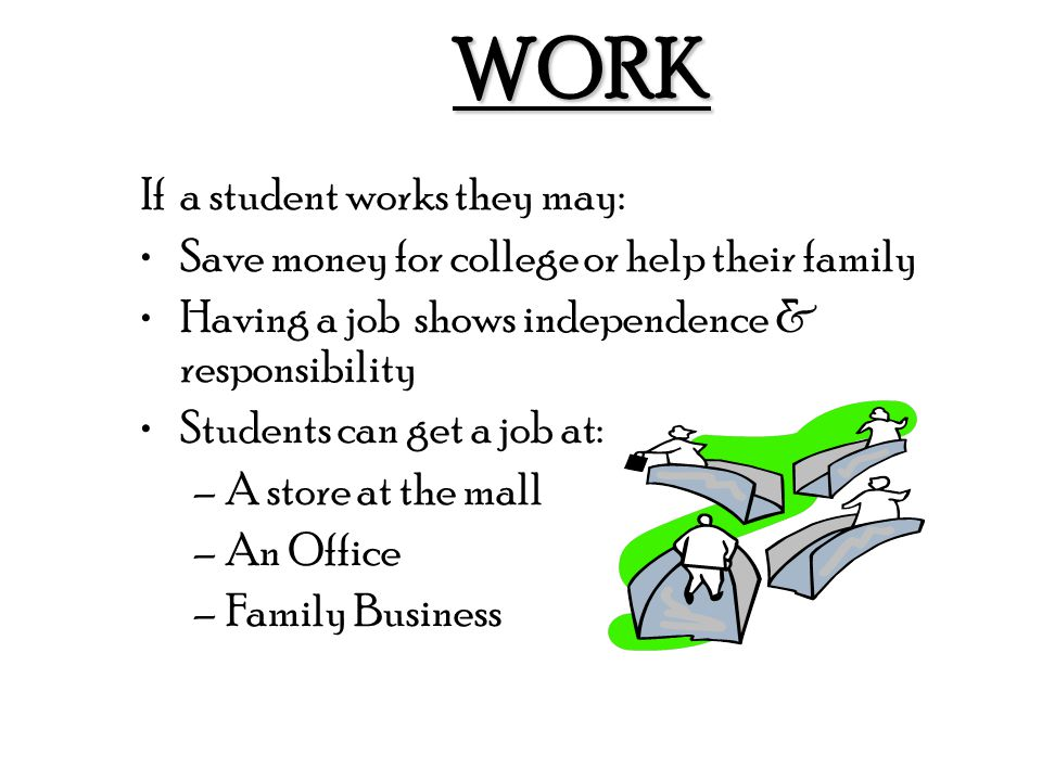 WORK If a student works they may: Save money for college or help their family Having a job shows independence & responsibility Students can get a job