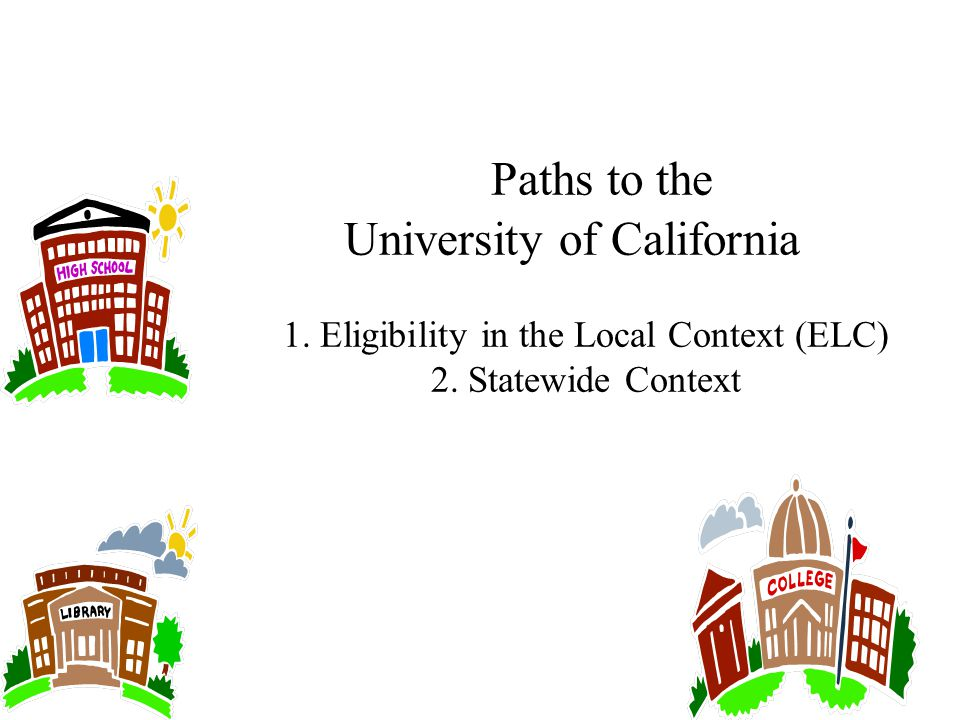 Paths to the University of California 1. Eligibility in the Local Context (ELC) 2. Statewide Context