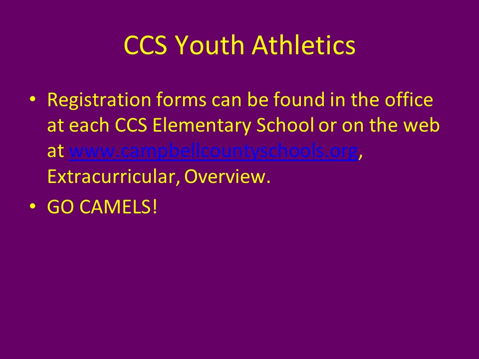 CCS Youth Athletics Registration forms can be found in the office at each CCS Elementary School or on the web at www.campbellcountyschools.org, Extracurricular, Overview.www.campbellcountyschools.org GO CAMELS!