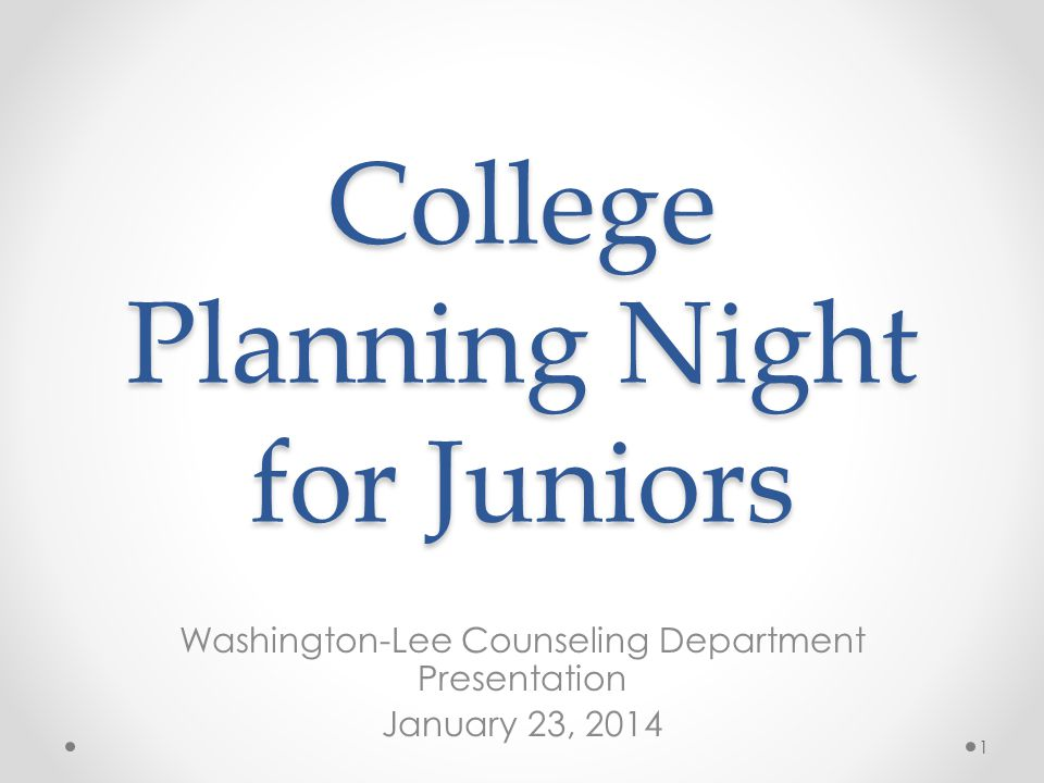 College Planning Night for Juniors Washington-Lee Counseling Department Presentation January 23, 2014 1