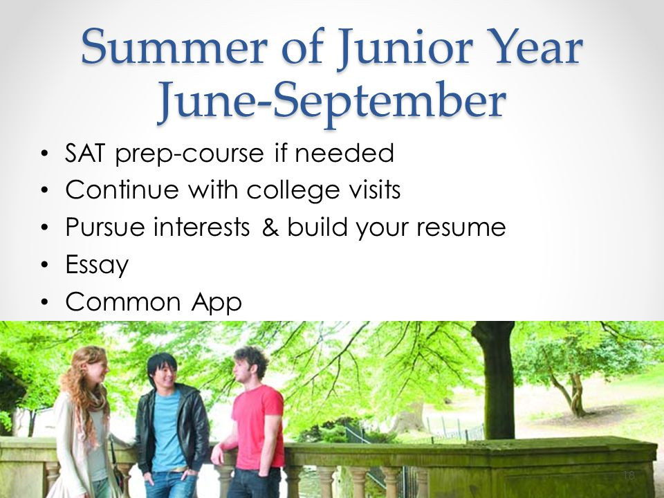 Summer of Junior Year June-September SAT prep-course if needed Continue with college visits Pursue interests & build your resume Essay Common App 18