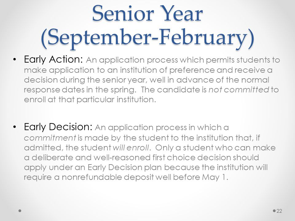 Senior Year (September-February) Early Action: An application process which permits students to make application to an institution of preference and receive a decision during the senior year, well in advance of the normal response dates in the spring.