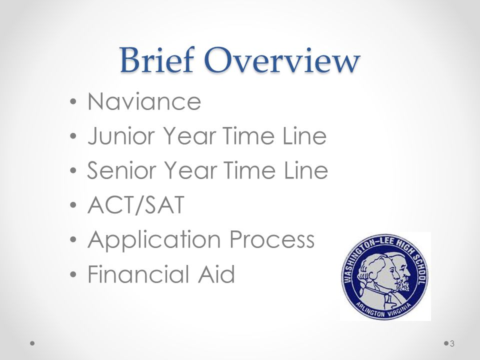 Brief Overview Naviance Junior Year Time Line Senior Year Time Line ACT/SAT Application Process Financial Aid 3