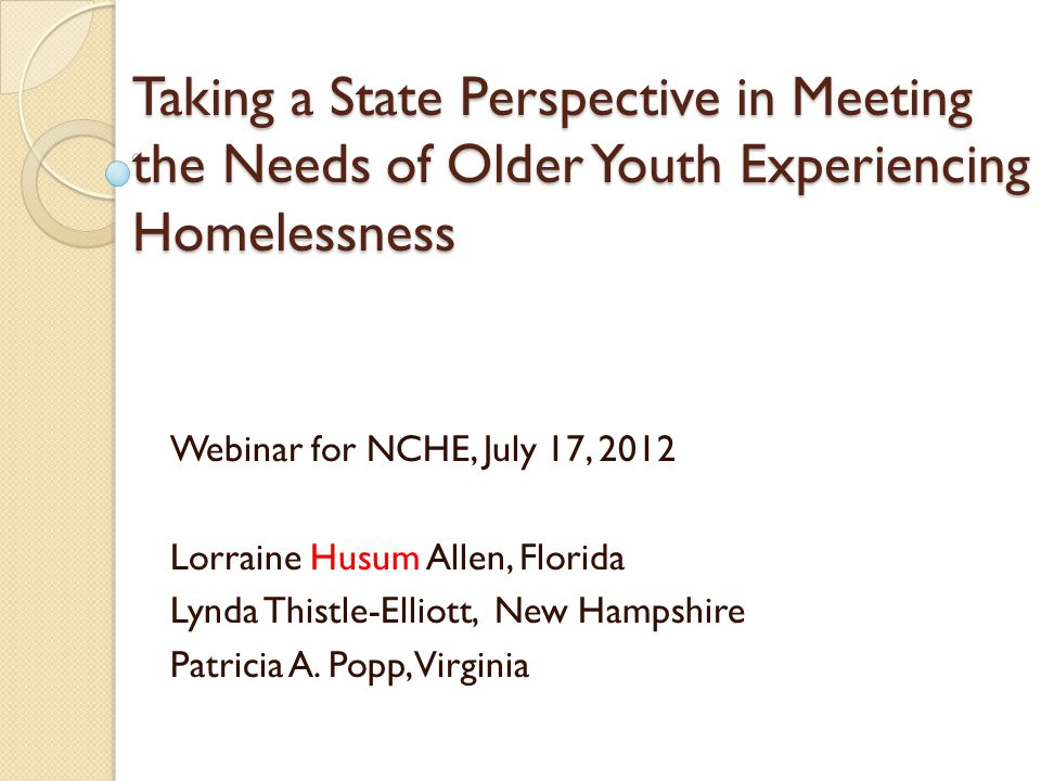 Taking a State Perspective in Meeting the Needs of Older Youth Experiencing Homelessness Webinar for NCHE, July 17, 2012 Lorraine Husum Allen, Florida Lynda Thistle-Elliott, New Hampshire Patricia A.
