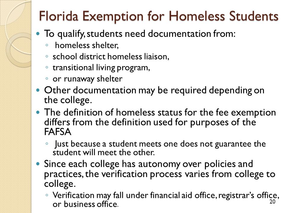 Florida Exemption for Homeless Students To qualify, students need documentation from: ◦ homeless shelter, ◦ school district homeless liaison, ◦ transitional living program, ◦ or runaway shelter Other documentation may be required depending on the college.