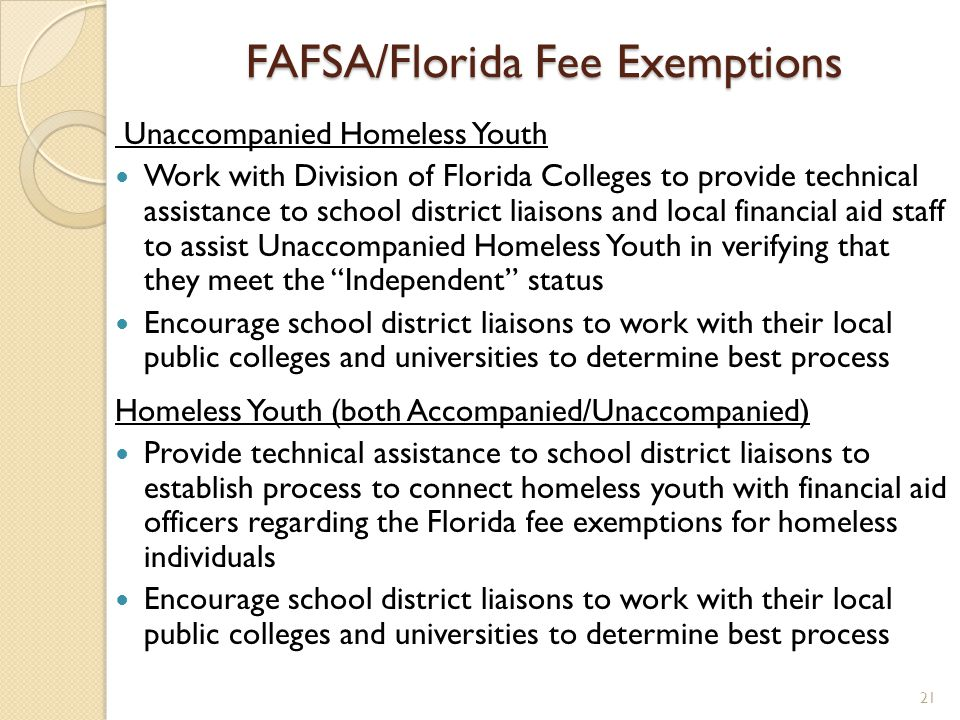 FAFSA/Florida Fee Exemptions Unaccompanied Homeless Youth Work with Division of Florida Colleges to provide technical assistance to school district liaisons and local financial aid staff to assist Unaccompanied Homeless Youth in verifying that they meet the Independent status Encourage school district liaisons to work with their local public colleges and universities to determine best process Homeless Youth (both Accompanied/Unaccompanied) Provide technical assistance to school district liaisons to establish process to connect homeless youth with financial aid officers regarding the Florida fee exemptions for homeless individuals Encourage school district liaisons to work with their local public colleges and universities to determine best process 21